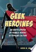 Geek Heroines  An Encyclopedia of Female Heroes in Popular Culture