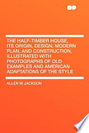 The Half-Timber House, Its Origin, Design, Modern Plan, and Construction, Illustrated with Photographs of Old Examples and American Adaptations Of