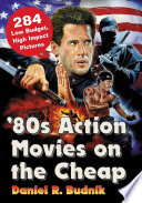 """'80s Action Movies on the Cheap: 284 Low Budget, High Impact Pictures"" by Daniel R. Budnik"