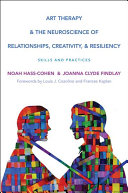 Art therapy & the neuroscience of relationships, creativity, & resiliency : skills and practices