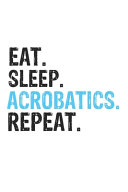 Eat Sleep Acrobatics Repeat Best Gift for Acrobatics Fans Notebook A Beautiful