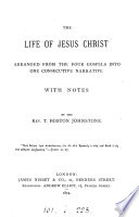 The life of Jesus Christ, arranged from the Gospels into one narrative, with notes by T.B. Johnstone