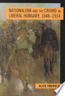 Nationalism and the Crowd in Liberal Hungary, 1848-1914