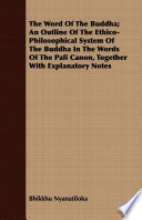 The Word Of The Buddha  An Outline Of The Ethico Philosophical System Of The Buddha In The Words Of The Pali Canon  Together With Explanatory Notes