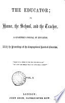 The Educator  or  Home  the school  and the teacher  with the proceedings of the Congregational board of education  ed  by W  J  Unwin