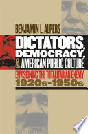 Dictators, Democracy, and American Public Culture  : Envisioning the Totalitarian Enemy, 1920s-1950s