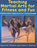 Teaching martial arts for fitness and fun : a noncontact approach for young people / Jason M. Winkle