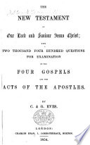 The New Testament With Two Thousand Four Hundred Questions For Examination On The Four Gospels And The Acts Of The Apostles By C G Eves