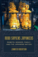 Robo Sapiens Japanicus: Robots, Gender, Family, and the ...