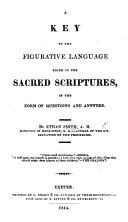 A Key to the figurative language found in the Sacred Scriptures  in the form of questions and answers  etc