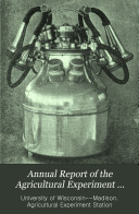 Annual Report of the Agricultural Experiment Station of the University of Wisconsin
