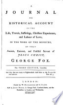 A Journal Or Historical Account Of The Life Travels Sufferings Christian Experiences And Labour Of Love In The Work Of The Ministry Of That Ancient Eminent And Faithful Servant Of Jesus Christ George Fox The Third Edition Corrected