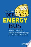 Der Energy Bus  : Steigen Sie ein und tanken Sie positive Energie für Beruf und Privatleben