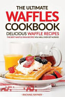 The Ultimate Waffles Cookbook   Delicious Waffle Recipes Book