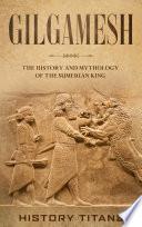 Gilgamesh  The History and Mythology of the Sumerian King