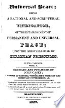 Universal Peace  being a rational and scriptural vindication  of the establishment of permanent and universal peace  upon the immovable basis of Christian principles  vol  1