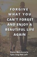 Forgive what You Cant Forget and Enjoy a Beautiful Life Again