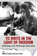 To Write in the Light of Freedom  : The Newspapers of the 1964 Mississippi Freedom Schools