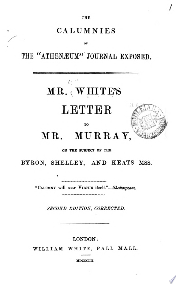 The calumnies of the  Athen  um  journal exposed  Mr  White s letter to mr  Murray  on the subject of the Byron  Shelly  and Keats mss