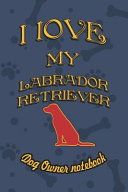 I Love My Labrador Retriever   Dog Owner Notebook  Doggy Style Designed Pages for Dog Owner to Note Training Log and Daily Adventures