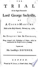 The Trial of the Right Honourable Lord George Sackville, at a Court-martial Held at the Horse-Guards, February 29, 1760, for an Enquiry Into His Conduct, Being Charged with Disobedience of Orders, While He Commanded the British Horse in Germany. Together with His Lordship's Defence