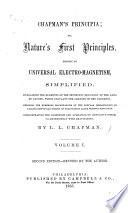 Chapman s Principia  or  Nature s First Principles  Theory of universal electro magnetism simplified     Exposing the numerous discrepancies of the popular erroneously so called Newtonian theory of gravitation alone without repulsion     Second edition  revised  etc  vol  1