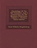 Christology Of The Old Testament And A Commentary On The Messianic Predictions Volume 2 Primary Source Edition