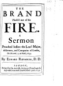 The Brand Pluck'd Out of the Fire. A Sermon Preached Before the Lord Major, Aldermen, and Companies of London, on Novemb. 5. at Paul's, 1659