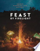 """""""Feast by Firelight: Simple Recipes for Camping, Cabins, and the Great Outdoors [A Cookbook]"""" by Emma Frisch"""