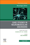 Case Studies in Neuromuscular Disorders  an Issue of Neurologic Clinics