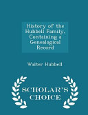 History of the Hubbell Family  Containing a Genealogical Record   Scholar s Choice Edition