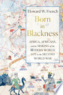 Born in Blackness  Africa  Africans  and the Making of the Modern World  1471 to the Second World War