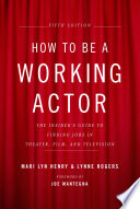 How to Be a Working Actor, 5th Edition  : The Insider's Guide to Finding Jobs in Theater, Film & Television