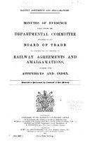 Minutes of Evidence Taken Before the Departmental Committee  Appointed by the Board of Trade to Consider the Law Relating to Railway Agreements and Amalgamations  Together with Appendices and Index