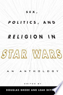 """Sex, Politics, and Religion in Star Wars: An Anthology"" by Douglas Brode, Leah Deyneka"