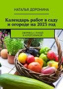 Календарь работ в саду и огороде на 2021 год. Сверяясь с Луной и агротехникой