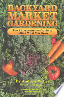 Backyard Market Gardening  : The Entrepreneur's Guide to Selling what You Grow
