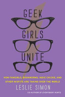 Geek Girls Unite: Why Fangirls, Bookworms, Indie Chicks, and ...