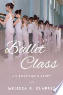 """Ballet Class: An American History"" by Melissa R. Klapper"