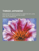 Things Japanese; Being Notes on Various Subjects Connected with Japan for the Use of Travellers and Others