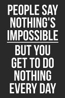 People Say Nothing s Impossible But You Get to Do Nothing Every Day Book PDF