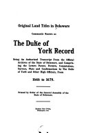 Original Land Titles in Delaware Commonly Known as the Duke of York Record, Being an Authorized Transcript from the Official Archives of the State of Delaware, and Comprising the Letters Patent, Permits Commissions, Surveys, Plats and Confirmations by the Duke of York and Other High Officials, from 1646 to 1679