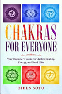 Chakras For Beginners  CHAKRAS FOR EVERYONE   Your Beginner S Guide To Chakra Healing  Energy  And Total Bliss