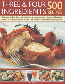 Three   Four Ingredients 500 Recipes  Delicious  No Fuss Dishes Using Just Four Ingredients Or Less  from Breakfasts and Snacks to Main Courses and De