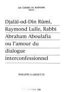 Djalâl-od-Dı̂n Rûmı̂, Raymond Lulle, Rabbi Abraham Aboulafia, ou, l'Amour du dialogue interconfessionnel