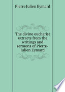The divine eucharist extracts from the writings and sermons of Pierre-Julien Eymard