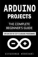 Arduino Projects: the Complete Beginner's Guide - Explain Step by Step to Arduino Programming