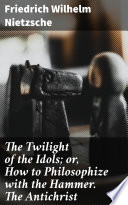 The Twilight of the Idols; or, How to Philosophize with the Hammer. The Antichrist