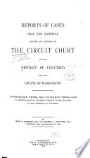 Reports of Cases  Civil and Criminal  Argued and Adjudged in the Circuit Court of the District of Columbia for the County of Washington      1840 1863