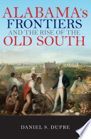 """""""Alabama's Frontiers and the Rise of the Old South"""" by Daniel Dupre"""